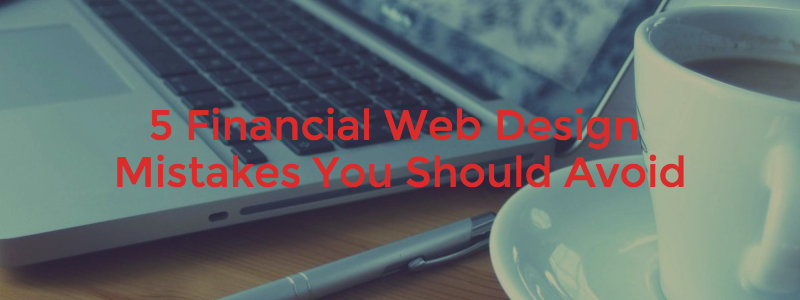 5 Financial Web Design Mistakes You Should Avoid