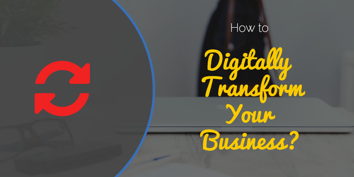 How to Digitally Transform Your Business